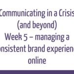 Communicating in a crisis - week 5 – managing a consistent brand experience online