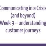 Communicating in a Crisis - week 9 - Understanding and planning Customer Journeys