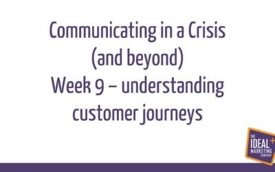 Communicating in a Crisis – week 9 – Understanding and planning Customer Journeys