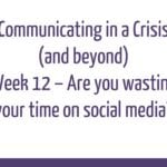 Communicating in a Crisis - week 12 - Are you wasting your time on social media?